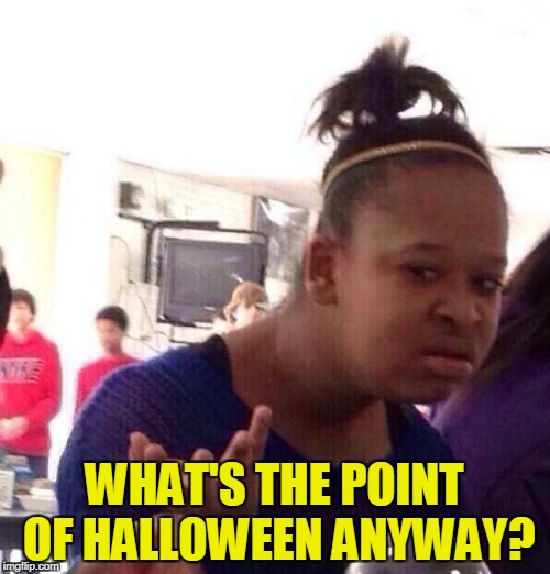 Black Girl Wat Meme | WHAT'S THE POINT OF HALLOWEEN ANYWAY? | image tagged in memes,black girl wat | made w/ Imgflip meme maker