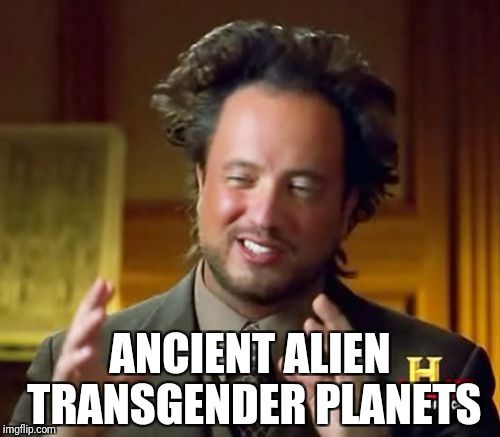 Ancient Aliens Meme | ANCIENT ALIEN TRANSGENDER PLANETS | image tagged in memes,ancient aliens | made w/ Imgflip meme maker