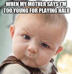 Skeptical Baby Meme | WHEN MY MOTHER SAYS I'M TOO YOUNG FOR PLAYING HALO | image tagged in memes,skeptical baby | made w/ Imgflip meme maker