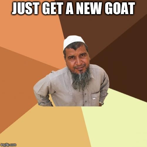 JUST GET A NEW GOAT | made w/ Imgflip meme maker