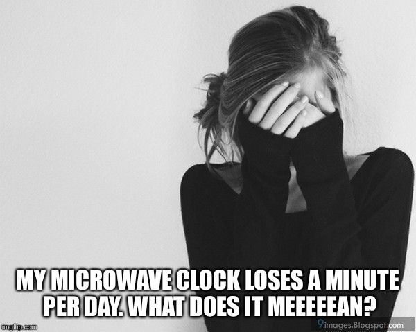 MY MICROWAVE CLOCK LOSES A MINUTE PER DAY. WHAT DOES IT MEEEEEAN? | made w/ Imgflip meme maker