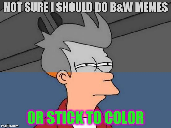 B&W Meme Week, Oct. 8th To 14th (A Pipe_Picasso event) |  OR STICK TO COLOR | image tagged in memes,futurama fry,black white week,bw meme week,bw,color | made w/ Imgflip meme maker