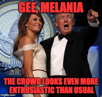 GEE, MELANIA THE CROWD LOOKS EVEN MORE ENTHUSIASTIC THAN USUAL | made w/ Imgflip meme maker