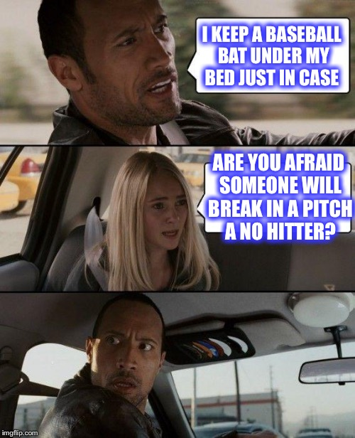 Go Dodgers!!! | I KEEP A BASEBALL BAT UNDER MY BED JUST IN CASE ARE YOU AFRAID SOMEONE WILL BREAK IN A PITCH A NO HITTER? | image tagged in memes,the rock driving | made w/ Imgflip meme maker