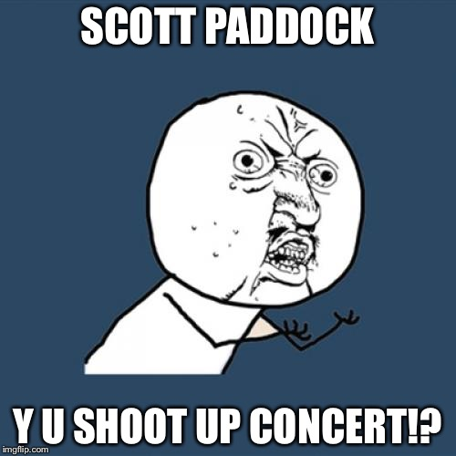 Y U No Meme | SCOTT PADDOCK Y U SHOOT UP CONCERT!? | image tagged in memes,y u no | made w/ Imgflip meme maker