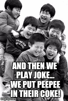 White & Black Meme Week, a Pipe_Picasso event, Oct. 8th - 14th | AND THEN WE PLAY JOKE... WE PUT PEEPEE IN THEIR COKE! | image tagged in funny kids,jbmemegeek,black and white,bad pun chinese man | made w/ Imgflip meme maker