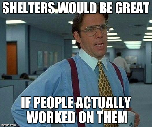 That Would Be Great Meme | SHELTERS WOULD BE GREAT IF PEOPLE ACTUALLY WORKED ON THEM | image tagged in memes,that would be great | made w/ Imgflip meme maker