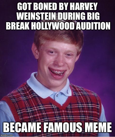 Bad Luck Brian Meme | GOT BONED BY HARVEY WEINSTEIN DURING BIG BREAK HOLLYWOOD AUDITION BECAME FAMOUS MEME | image tagged in memes,bad luck brian | made w/ Imgflip meme maker