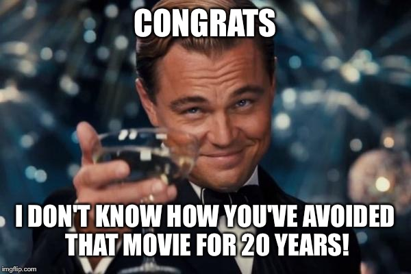 Leonardo Dicaprio Cheers Meme | CONGRATS I DON'T KNOW HOW YOU'VE AVOIDED THAT MOVIE FOR 20 YEARS! | image tagged in memes,leonardo dicaprio cheers | made w/ Imgflip meme maker