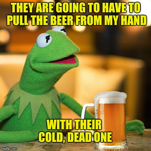 THEY ARE GOING TO HAVE TO PULL THE BEER FROM MY HAND WITH THEIR COLD, DEAD ONE | made w/ Imgflip meme maker