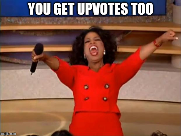Oprah You Get A Meme | YOU GET UPVOTES TOO | image tagged in memes,oprah you get a | made w/ Imgflip meme maker