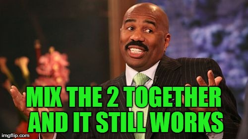 Steve Harvey Meme | MIX THE 2 TOGETHER AND IT STILL WORKS | image tagged in memes,steve harvey | made w/ Imgflip meme maker