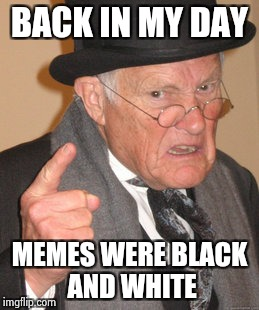 Back In My Day Meme | BACK IN MY DAY MEMES WERE BLACK AND WHITE | image tagged in memes,back in my day | made w/ Imgflip meme maker