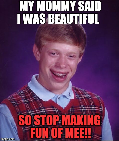 Bad Luck Brian Meme | MY MOMMY SAID I WAS BEAUTIFUL SO STOP MAKING FUN OF MEE!! | image tagged in memes,bad luck brian | made w/ Imgflip meme maker