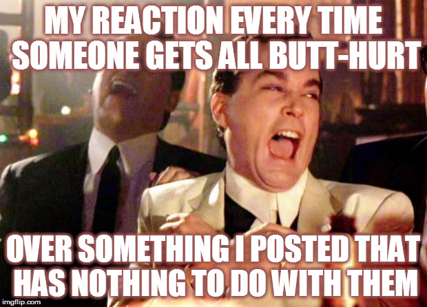 Goodfellas Laugh | MY REACTION EVERY TIME SOMEONE GETS ALL BUTT-HURT OVER SOMETHING I POSTED THAT HAS NOTHING TO DO WITH THEM | image tagged in goodfellas laugh,snowflake,butthurt | made w/ Imgflip meme maker