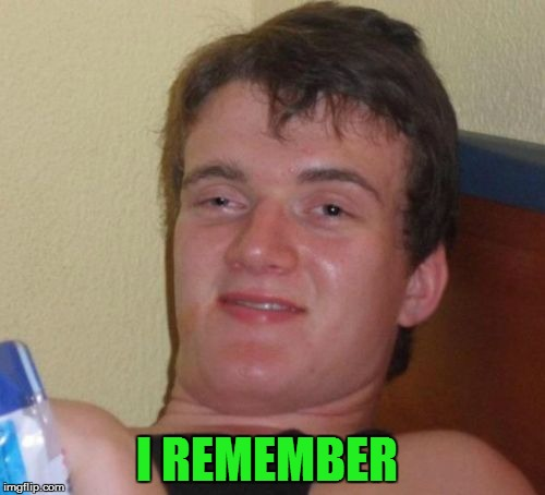 10 Guy Meme | I REMEMBER | image tagged in memes,10 guy | made w/ Imgflip meme maker