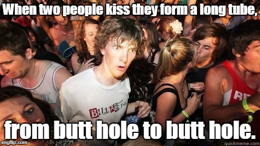 Sudden clarity Clarence | When two people kiss they form a long tube, from butt hole to butt hole. | image tagged in sudden clarity clarence | made w/ Imgflip meme maker