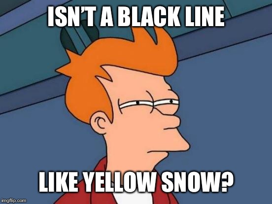 Futurama Fry Meme | ISN'T A BLACK LINE LIKE YELLOW SNOW? | image tagged in memes,futurama fry | made w/ Imgflip meme maker