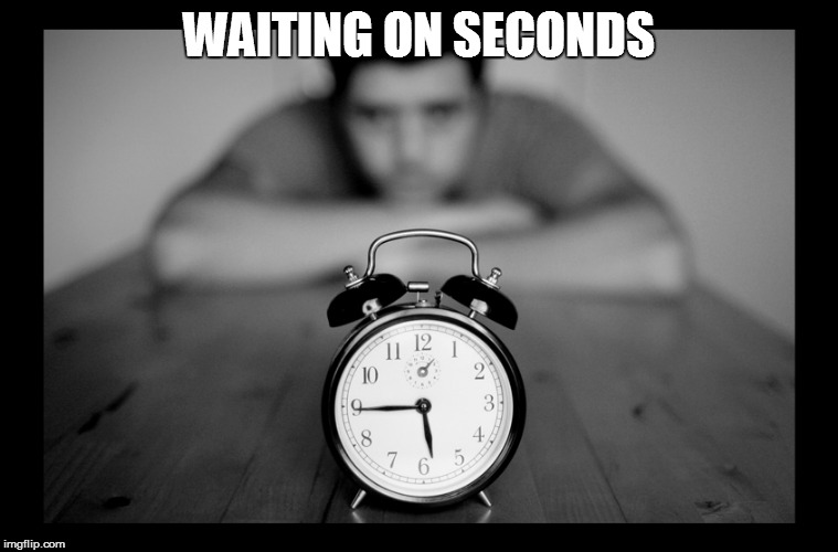 WAITING ON SECONDS | made w/ Imgflip meme maker