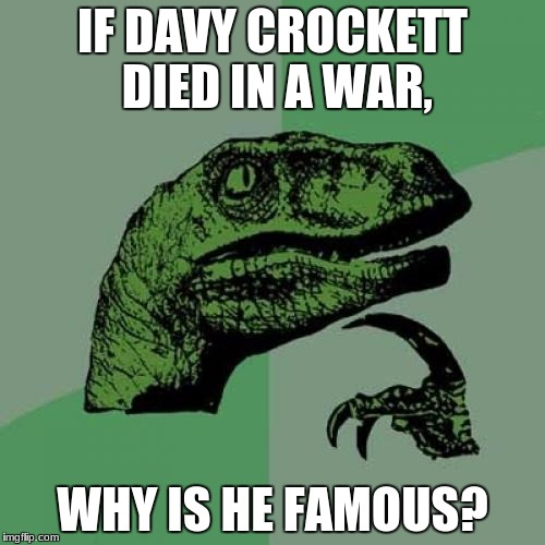 Philosoraptor Meme | IF DAVY CROCKETT DIED IN A WAR, WHY IS HE FAMOUS? | image tagged in memes,philosoraptor | made w/ Imgflip meme maker