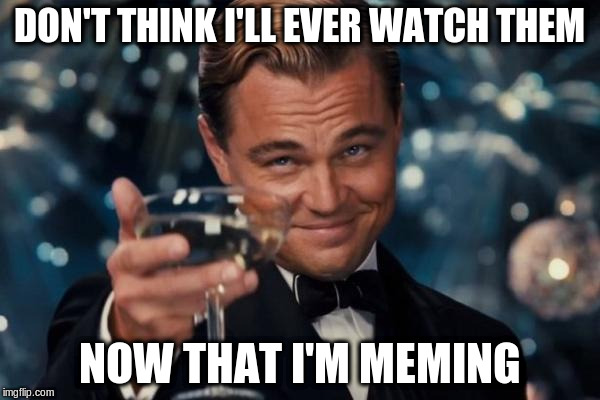 Leonardo Dicaprio Cheers Meme | DON'T THINK I'LL EVER WATCH THEM NOW THAT I'M MEMING | image tagged in memes,leonardo dicaprio cheers | made w/ Imgflip meme maker