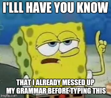 Ill Have You Know Spongebob Meme | I'LLL HAVE YOU KNOW THAT I ALREADY MESSED UP MY GRAMMAR BEFORE TYPING THIS | image tagged in memes,ill have you know spongebob,dank memes,funny,good fellas hilarious,garbage | made w/ Imgflip meme maker