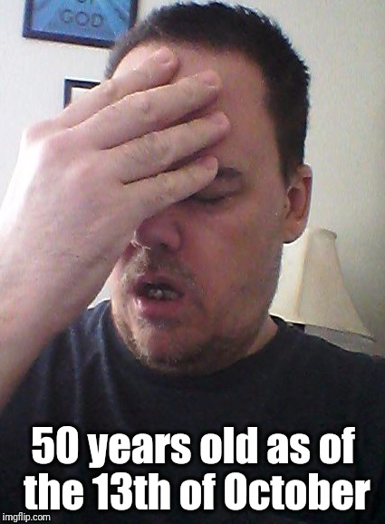 face palm | 50 years old as of the 13th of October | image tagged in face palm | made w/ Imgflip meme maker