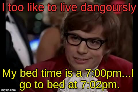 I Too Like To Live Dangerously Meme | I too like to live dangoursly My bed time is a 7:00pm...I go to bed at 7:02pm. | image tagged in memes,i too like to live dangerously | made w/ Imgflip meme maker