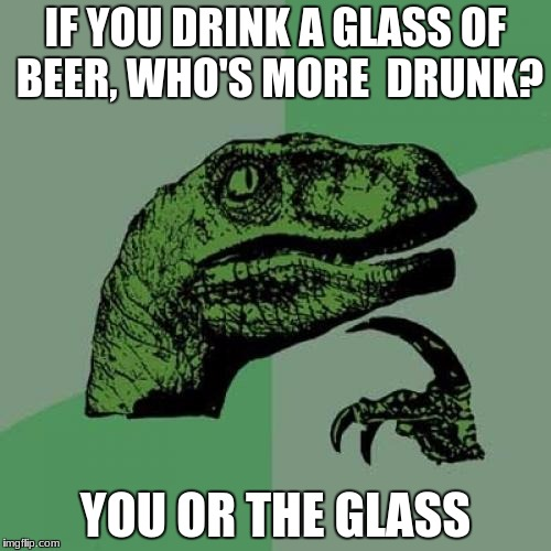 Philosoraptor Meme | IF YOU DRINK A GLASS OF BEER, WHO'S MORE  DRUNK? YOU OR THE GLASS | image tagged in memes,philosoraptor | made w/ Imgflip meme maker