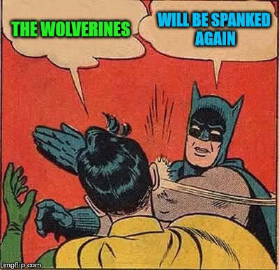 Batman Slapping Robin Meme | THE WOLVERINES WILL BE SPANKED AGAIN | image tagged in memes,batman slapping robin | made w/ Imgflip meme maker