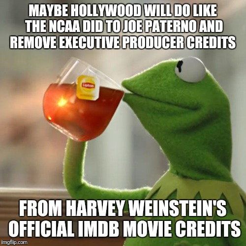 But Thats None Of My Business Meme | MAYBE HOLLYWOOD WILL DO LIKE THE NCAA DID TO JOE PATERNO AND REMOVE EXECUTIVE PRODUCER CREDITS FROM HARVEY WEINSTEIN'S OFFICIAL IMDB MOVIE C | image tagged in memes,but thats none of my business,kermit the frog | made w/ Imgflip meme maker