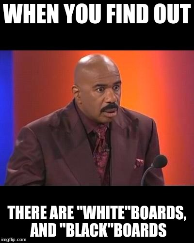 "When you realize | WHEN YOU FIND OUT THERE ARE ""WHITE""BOARDS, AND ""BLACK""BOARDS 