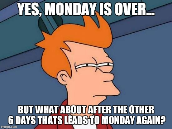 Futurama Fry Meme | YES, MONDAY IS OVER... BUT WHAT ABOUT AFTER THE OTHER 6 DAYS THATS LEADS TO MONDAY AGAIN? | image tagged in memes,futurama fry,just think about it | made w/ Imgflip meme maker