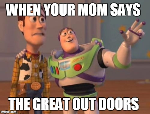 X, X Everywhere Meme | WHEN YOUR MOM SAYS THE GREAT OUT DOORS | image tagged in memes,x,x everywhere,x x everywhere | made w/ Imgflip meme maker
