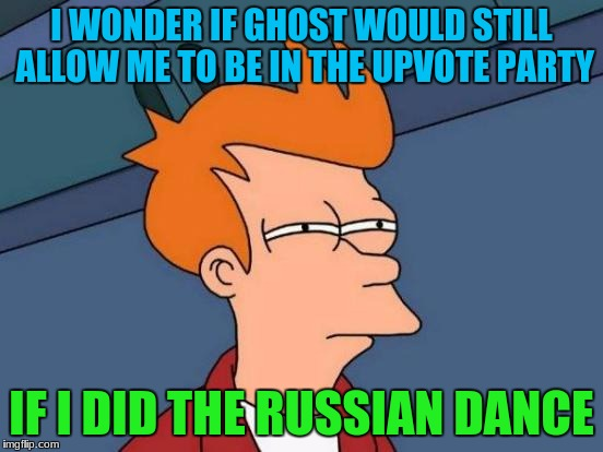 Futurama Fry Meme | I WONDER IF GHOST WOULD STILL ALLOW ME TO BE IN THE UPVOTE PARTY IF I DID THE RUSSIAN DANCE | image tagged in memes,futurama fry | made w/ Imgflip meme maker