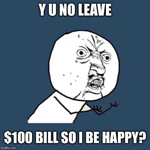 Y U No Meme | Y U NO LEAVE $100 BILL SO I BE HAPPY? | image tagged in memes,y u no | made w/ Imgflip meme maker