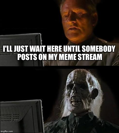 Post on my meme stream at https://imgflip.com/m/doitfortehlulz | I'LL JUST WAIT HERE UNTIL SOMEBODY POSTS ON MY MEME STREAM | image tagged in memes,ill just wait here,meme stream,post on my meme stream at https//imgflipcom/m/doitfortehlulz | made w/ Imgflip meme maker