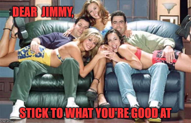 DEAR  JIMMY, STICK TO WHAT YOU'RE GOOD AT | image tagged in man show,jimmy kimmel,politics,trump 2020 | made w/ Imgflip meme maker