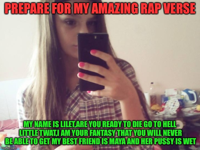 She is the next Lil Wayne | PREPARE FOR MY AMAZING RAP VERSE MY NAME IS LILET,ARE YOU READY TO DIE GO TO HELL LITTLE TWAT,I AM YOUR FANTASY THAT YOU WILL NEVER BE ABLE  | image tagged in memes,funny,rap,nsfw | made w/ Imgflip meme maker