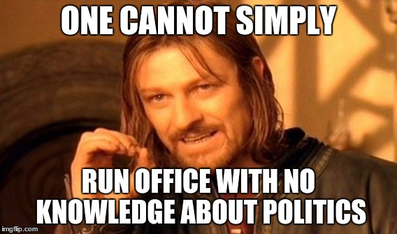 One Does Not Simply Meme | ONE CANNOT SIMPLY RUN OFFICE WITH NO KNOWLEDGE ABOUT POLITICS | image tagged in memes,one does not simply | made w/ Imgflip meme maker