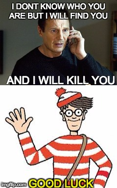 good luck! | I DONT KNOW WHO YOU ARE BUT I WILL FIND YOU AND I WILL KILL YOU GOOD LUCK | image tagged in liam neeson taken 2 | made w/ Imgflip meme maker