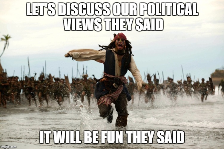 captain jack sparrow running | LET'S DISCUSS OUR POLITICAL VIEWS THEY SAID IT WILL BE FUN THEY SAID | image tagged in captain jack sparrow running,political,views,they said,it will be fun they said | made w/ Imgflip meme maker