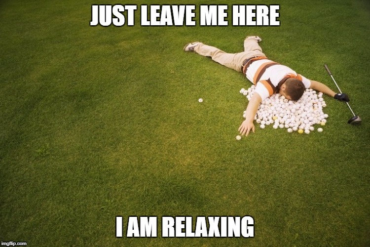 Taking a break from the stresses of life for the stresses of relaxing | JUST LEAVE ME HERE I AM RELAXING | image tagged in golf,funny,meme,peg_leg joe,stress,relaxing | made w/ Imgflip meme maker