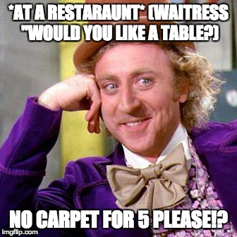 "Willy Wonka Blank | *AT A RESTARAUNT* (WAITRESS ""WOULD YOU LIKE A TABLE?) NO CARPET FOR 5 PLEASE!? 