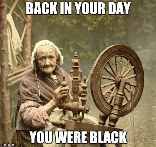spinning | BACK IN YOUR DAY YOU WERE BLACK | image tagged in spinning | made w/ Imgflip meme maker