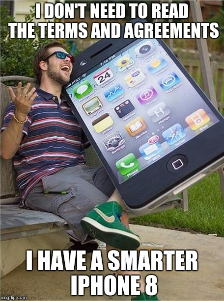 I know it looks like an original iphone. | I DON'T NEED TO READ THE TERMS AND AGREEMENTS I HAVE A SMARTER IPHONE 8 | image tagged in giant iphone | made w/ Imgflip meme maker