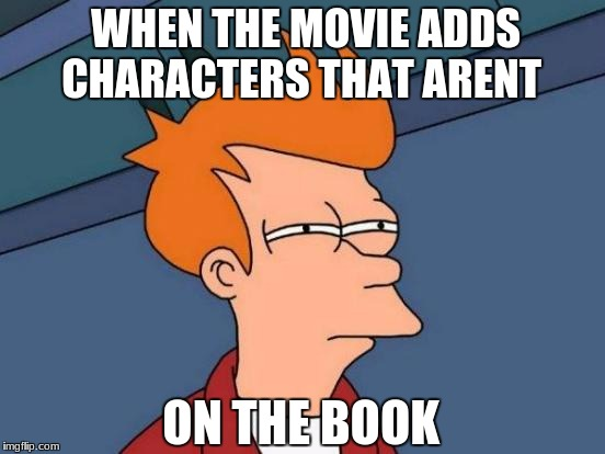 Futurama Fry Meme | WHEN THE MOVIE ADDS CHARACTERS THAT ARENT ON THE BOOK | image tagged in memes,futurama fry | made w/ Imgflip meme maker