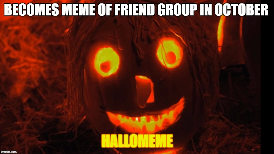 BECOMES MEME OF FRIEND GROUP IN OCTOBER HALLOMEME | image tagged in high-looking pumpkin | made w/ Imgflip meme maker