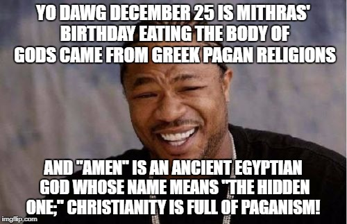 "Yo Dawg Heard You Meme | YO DAWG DECEMBER 25 IS MITHRAS' BIRTHDAY EATING THE BODY OF GODS CAME FROM GREEK PAGAN RELIGIONS AND ""AMEN"" IS AN ANCIENT EGYPTIAN GOD WHOSE 