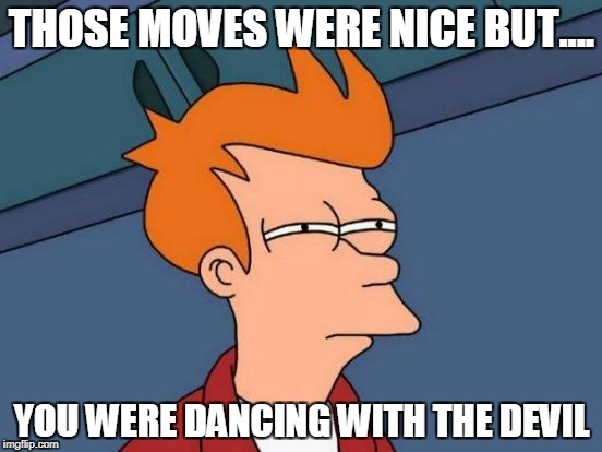 Futurama Fry Meme | THOSE MOVES WERE NICE BUT.... YOU WERE DANCING WITH THE DEVIL | image tagged in memes,futurama fry | made w/ Imgflip meme maker